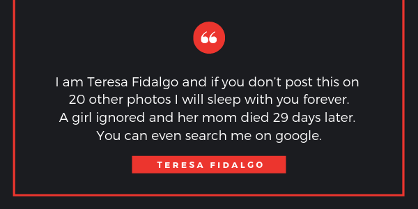 "This is the famous quote of Teresa Fidalgo which was spread all over social media and many email inboxes. The quote""I am Teresa Fidalgo and if you don't post this on 20 other photos I will sleep with you forever. A girl ignored me and her dad have died just 28 days later. You can even search me on th iternet."" Teresa Fidalgo"