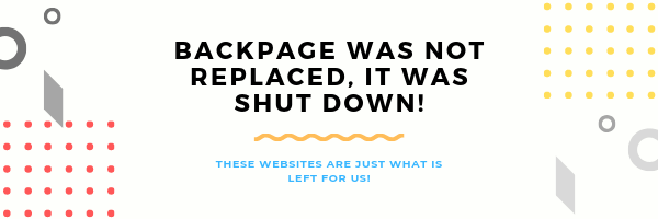 Backpage replacement site does not exist, but I listed the best-classified websites, that are currently on the market and what is left for us. The original BP website was unfortunately shut down, so these are the best alternatives that we can still use.