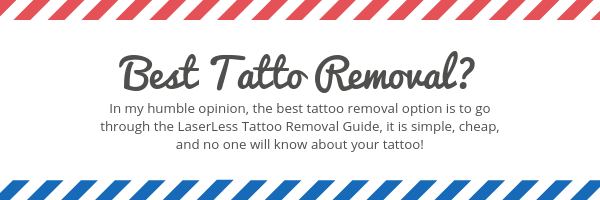 best tatoo removal is in my humble opinion the laserless guide, which is simple, cheap, and no one will know about your tattoo!