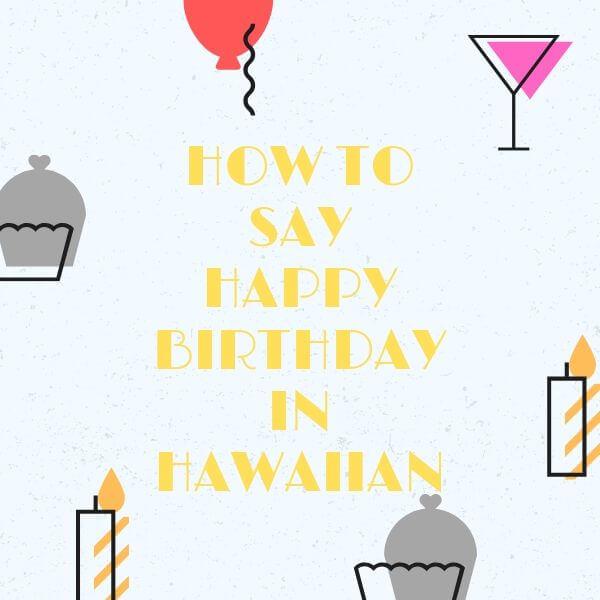 How To Say Happy Birthday In Hawaiian & Greet Someone Properly