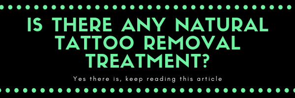 Is there any natural tattoo removal treatment? Yes tehre is, keep reading this article to find out!