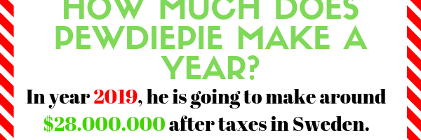 How much does PewDiePie make a year? It is still a rough estimate, but in year 2019 he is going to make around $28.000.000 after taxes in Sweden. If you want to find out more about his earnings online, read the full article.