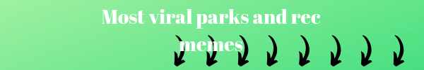 Right below this image you will find the most viral parks and ree memes that were ever posted online