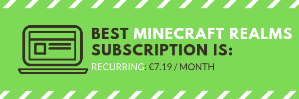 Minecraft realms price differs by the package you choose. The best one is to the recurring monthly subscripton which costs 7.19 euro monthly and you can cancel anytime you want.